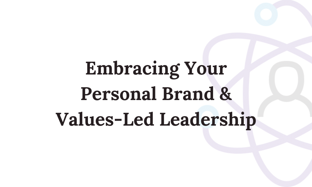 Embracing Your Personal Brand & Values-Led Leadership
