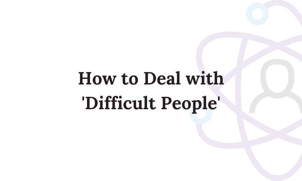 How to Deal with 'Difficult People'
